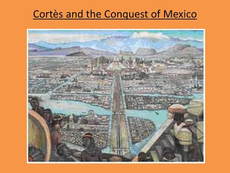 "Cortès and the Conquest of Mexico. Who were the Conquistadores? Most had experience in the Caribbean Most were lower middle class, a small # were ""hidalgos"""