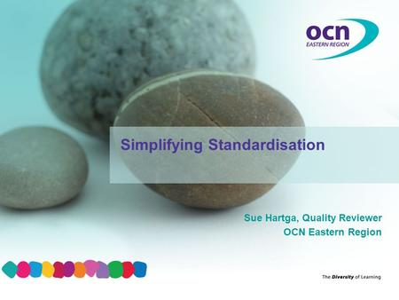 Sue Hartga, Quality Reviewer OCN Eastern Region Simplifying Standardisation.