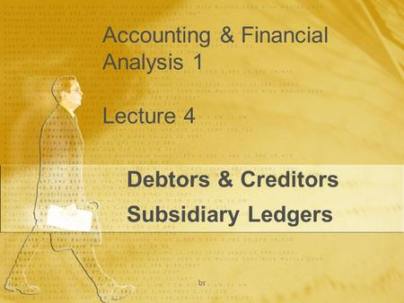 Br Accounting & Financial Analysis 1 Lecture 4 Debtors & Creditors Subsidiary Ledgers.