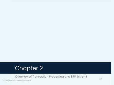 Chapter 2 Overview of Transaction Processing and ERP Systems Copyright © 2012 Pearson Education 2-1.