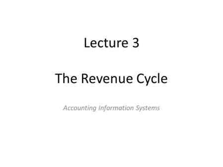 Lecture 3 The Revenue Cycle Accounting Information Systems.