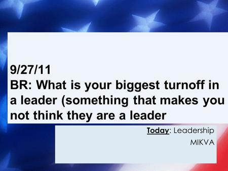 Today : Leadership MIKVA 9/27/11 BR: What is your biggest turnoff in a leader (something that makes you not think they are a leader.