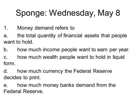 Sponge: Wednesday, May 8 1.Money demand refers to a.the total quantity of financial assets that people want to hold. b.how much income people want to earn.
