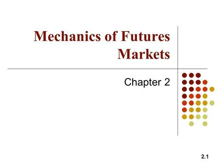 2.1 Mechanics of Futures Markets Chapter 2. 2.2 Futures Contracts Available on a wide range of underlyings Exchange traded Specifications need to be defined: