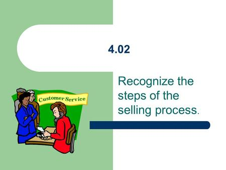 4.02 Recognize the steps of the selling process..