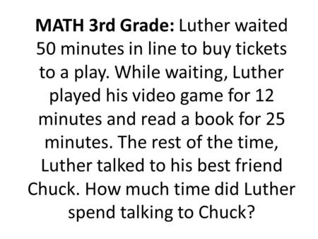 MATH 3rd Grade: Luther waited 50 minutes in line to buy tickets to a play. While waiting, Luther played his video game for 12 minutes and read a book for.