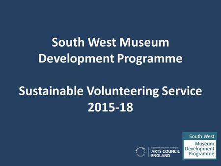 South West Museum Development Programme Sustainable Volunteering Service 2015-18.