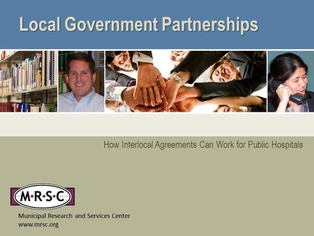 Municipal Research and Services Center www.mrsc.org How Interlocal Agreements Can Work for Public Hospitals Local Government Partnerships Municipal Research.