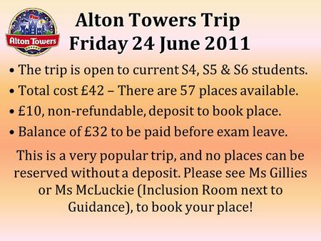 Alton Towers Trip Friday 24 June 2011 The trip is open to current S4, S5 & S6 students. Total cost £42 – There are 57 places available. £10, non-refundable,