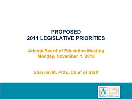 0 PROPOSED 2011 LEGISLATIVE PRIORITIES Atlanta Board of Education Meeting Monday, November 1, 2010 Sharron M. Pitts, Chief of Staff.