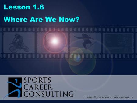 Lesson 1.6 Where Are We Now? Copyright © 2013 by Sports Career Consulting, LLC.