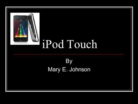 IPod Touch By Mary E. Johnson. It is fun and educational!