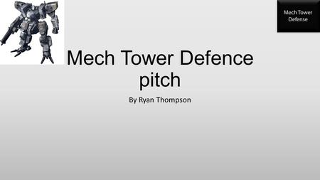 Mech Tower Defence pitch By Ryan Thompson. Project outline - synopsis I am going to be making a Mech tower defense game where the mechs will be out to.