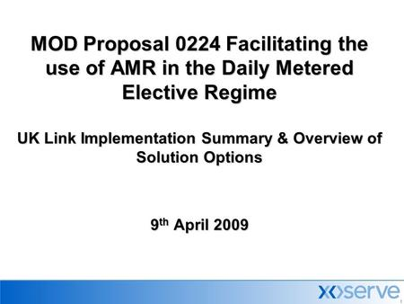 1 MOD Proposal 0224 Facilitating the use of AMR in the Daily Metered Elective Regime UK Link Implementation Summary & Overview of Solution Options 9 th.