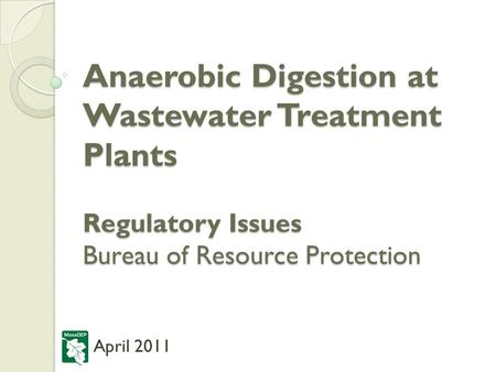 Anaerobic Digestion at Wastewater Treatment Plants Regulatory Issues Bureau of Resource Protection April 2011.