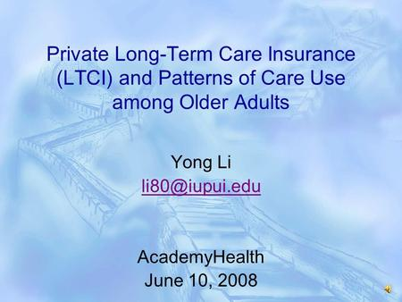 Private Long-Term Care Insurance (LTCI) and Patterns of Care Use among Older Adults Yong Li AcademyHealth June 10, 2008.