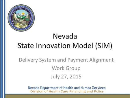Nevada State Innovation Model (SIM) Delivery System and Payment Alignment Work Group July 27, 2015 1.