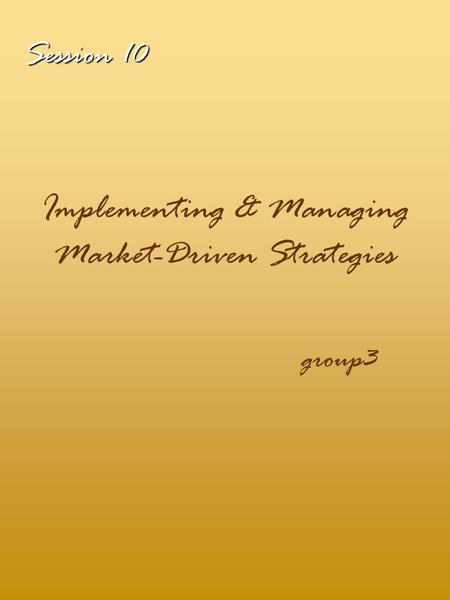 Session 10 Implementing & Managing Market-Driven Strategies group3.