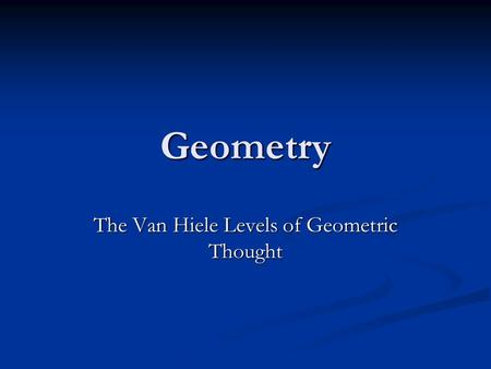 the van hiele theory of geometric thinking Van hiele levels and achievement in secondary school geometry the van hiele level theory in the 1950s, dutch educators dina van hiele-geldof and pierre marie van hiele developed an elegant theory regarding the acquisition of an understanding of geometry as a mathematical system.