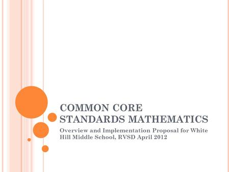 COMMON CORE STANDARDS MATHEMATICS Overview and Implementation Proposal for White Hill Middle School, RVSD April 2012.