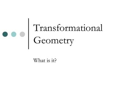 Transformational Geometry What is it?. Transformation A translation (slide), a reflection (flip), and a rotation (turn) are transformations.