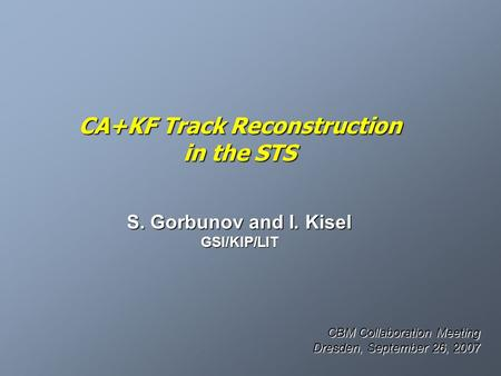 CA+KF Track Reconstruction in the STS S. Gorbunov and I. Kisel GSI/KIP/LIT CBM Collaboration Meeting Dresden, September 26, 2007.