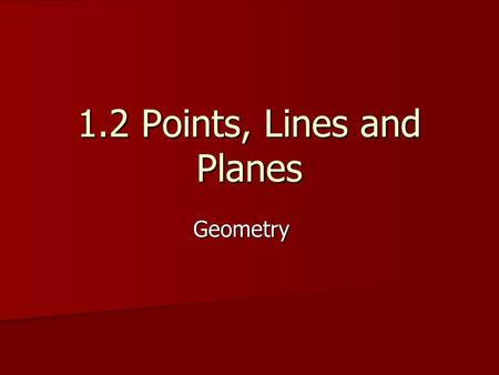 1.2 Points, Lines and Planes Geometry. Objectives/Assignment: Understand and use the basic undefined terms and defined terms of geometry. Understand and.