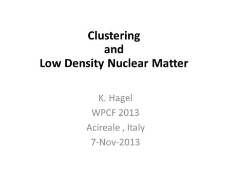 In-Medium Cluster Binding Energies and Mott Points in Low Density Nuclear Matter K. Hagel WPCF 2013 Acireale, Italy 7-Nov-2013 Clustering and Low Density.