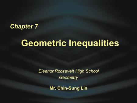 Chapter 7 Geometric Inequalities Eleanor Roosevelt High School Geometry Mr. Chin-Sung Lin.