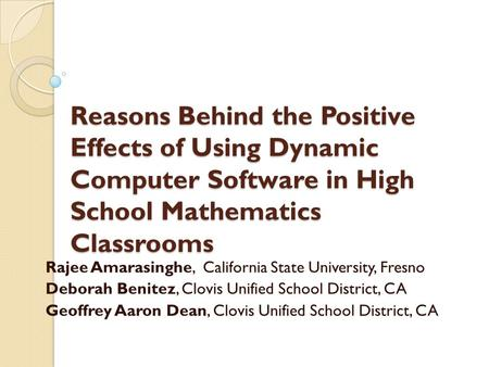Reasons Behind the Positive Effects of Using Dynamic Computer Software in High School Mathematics Classrooms Rajee Amarasinghe, California State University,