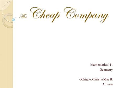 The Cheap Company Mathematics 111 Geometry Ochigue, Christle Mae B. Adviser.