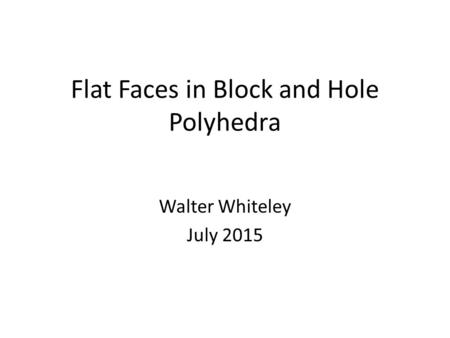 Flat Faces in Block and Hole Polyhedra Walter Whiteley July 2015.