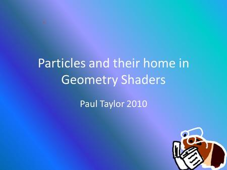 Particles and their home in Geometry Shaders Paul Taylor 2010.