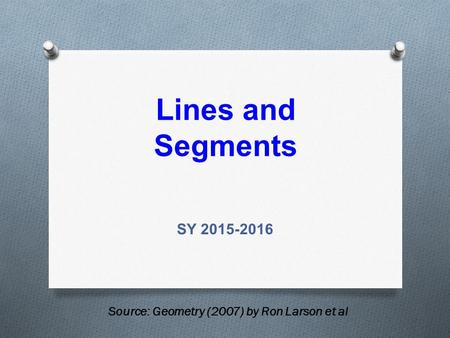 Lines and Segments SY 2015-2016 Source: Geometry (2007) by Ron Larson et al.