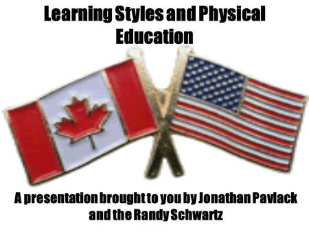 Learning Styles and Physical Education A presentation brought to you by Jonathan Pavlack and the Randy Schwartz.