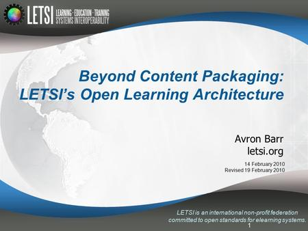 1 Beyond Content Packaging: LETSI's Open Learning Architecture Avron Barr letsi.org LETSI is an international non-profit federation committed to open standards.