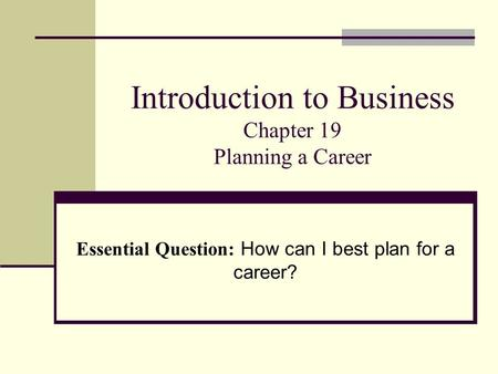 Introduction to Business Chapter 19 Planning a Career Essential Question: How can I best plan for a career?
