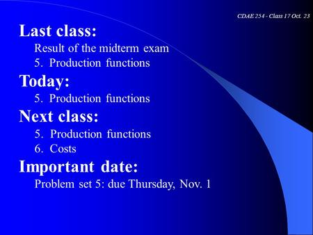 CDAE 254 - Class 17 Oct. 23 Last class: Result of the midterm exam 5. Production functions Today: 5. Production functions Next class: 5.Production functions.