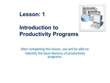 After completing this lesson, you will be able to: Identify the basic features of productivity programs. Lesson: 1 Introduction to Productivity Programs.