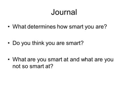 Journal What determines how smart you are? Do you think you are smart? What are you smart at and what are you not so smart at?