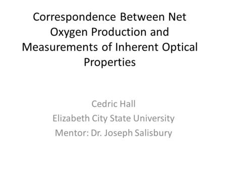 Correspondence Between Net Oxygen Production and Measurements of Inherent Optical Properties Cedric Hall Elizabeth City State University Mentor: Dr. Joseph.
