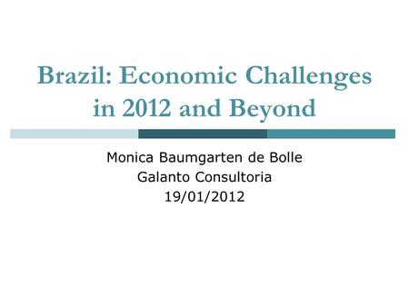 Brazil: Economic Challenges in 2012 and Beyond Monica Baumgarten de Bolle Galanto Consultoria 19/01/2012.