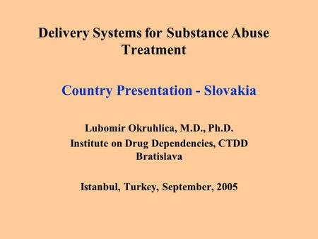 Delivery Systems for Substance Abuse Treatment Country Presentation - Slovakia Lubomir Okruhlica, M.D., Ph.D. Institute on Drug Dependencies, CTDD Bratislava.
