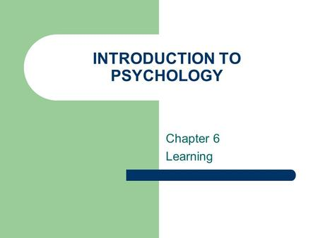 INTRODUCTION TO PSYCHOLOGY Chapter 6 Learning. At the end of this Chapter you should be able to: Understand the perspective of learning theory The role.