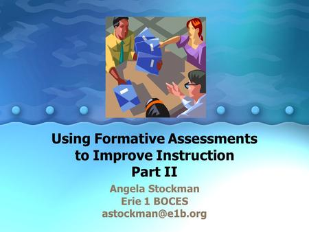 Using Formative Assessments to Improve Instruction Part II Angela Stockman Erie 1 BOCES
