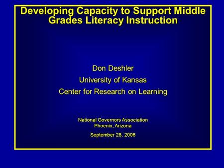 Developing Capacity to Support Middle Grades Literacy Instruction Don Deshler University of Kansas Center for Research on Learning National Governors Association.