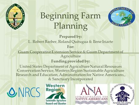 Beginning Farm Planning Prepared by: L. Robert Barber, Roland Quitugua & Ilene Iriarte For: Guam Cooperative Extension Service & Guam Department of Agriculture.