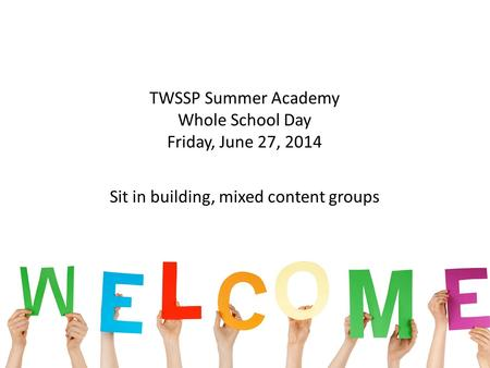 11 TWSSP Summer Academy Whole School Day Friday, June 27, 2014 Sit in building, mixed content groups.