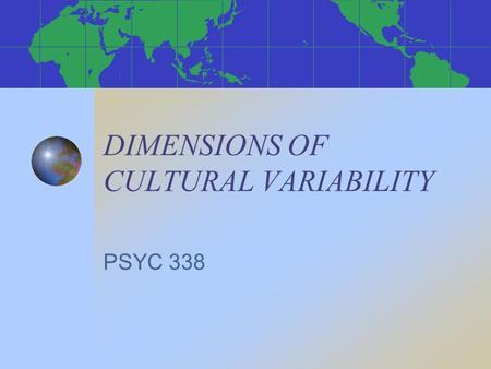 DIMENSIONS OF CULTURAL VARIABILITY PSYC 338. FRAMEWORKS FOR STUDYING CROSS-CULTURAL VARIABILITY * Hofstede's value dimensions * Schwartz' universal value.