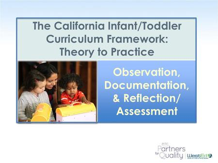 WestEd.org The California Infant/Toddler Curriculum Framework: Theory to Practice Observation, Documentation, & Reflection/ Assessment Observation, Documentation,
